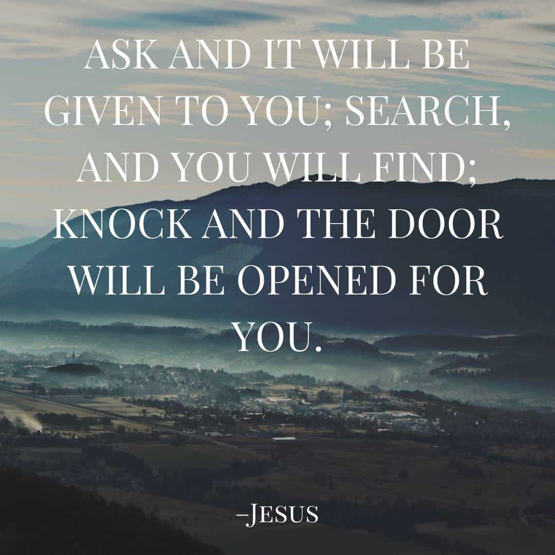 Ask and it will be given to you; search, and you will find; knock and the door will be opened for you. –Jesus