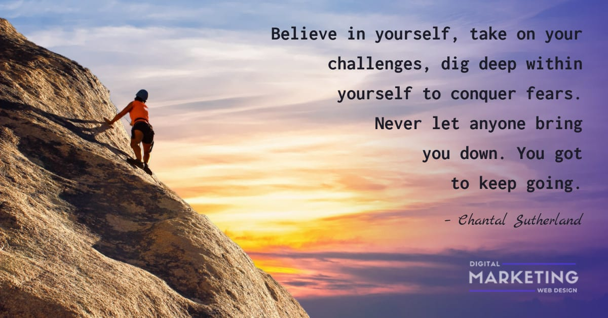 Believe in yourself, take on your challenges, dig deep within yourself to conquer fears. Never let anyone bring you down. You got to keep going - Chantal Sutherland 1