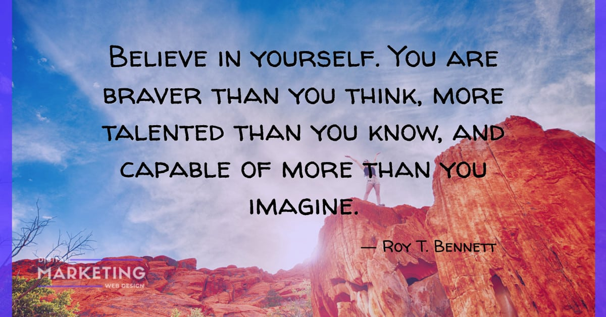 Believe in yourself. You are braver than you think, more talented than you know, and capable of more than you imagine - Roy T. Bennett 1