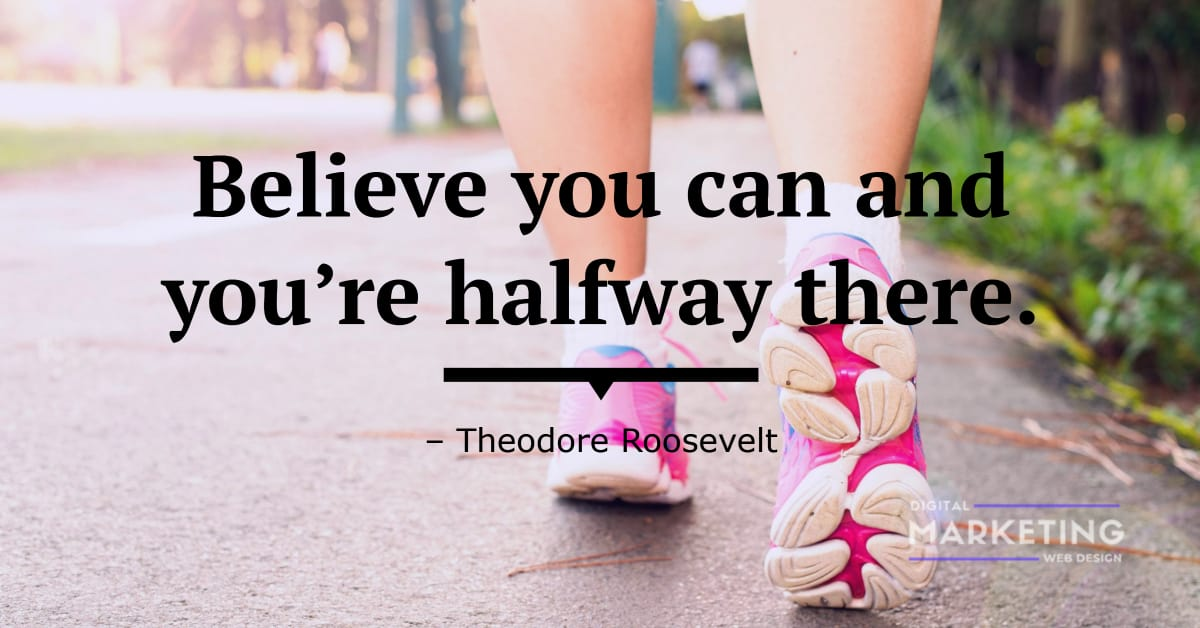 Believe you can and you're halfway there - Theodore Roosevelt 1