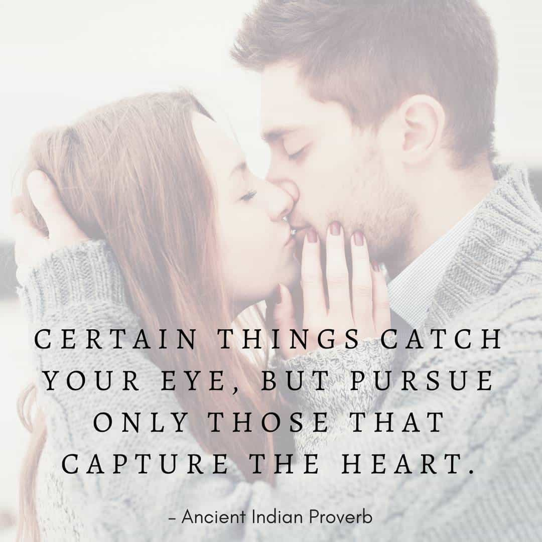 Certain things catch your eye, but pursue only those that capture the heart. – Ancient Indian Proverb