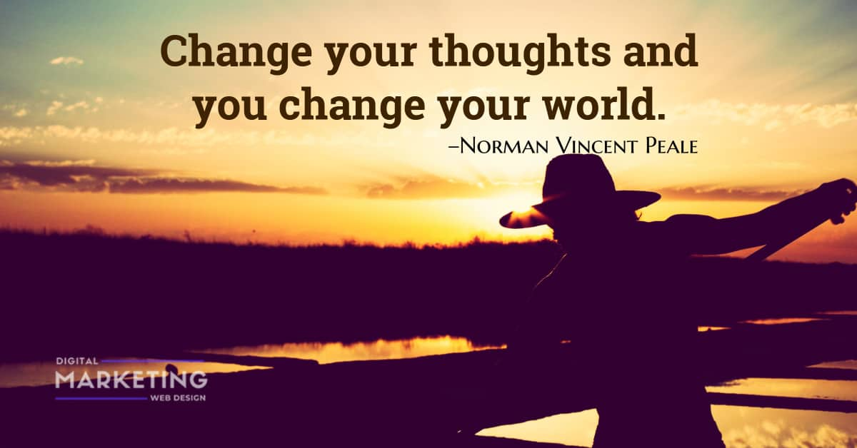 Change your thoughts and you change your world – Norman Vincent Peale 1