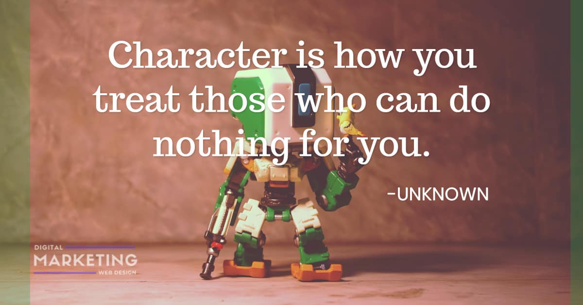 Character is how you treat those who can do nothing for you - UNKNOWN 1