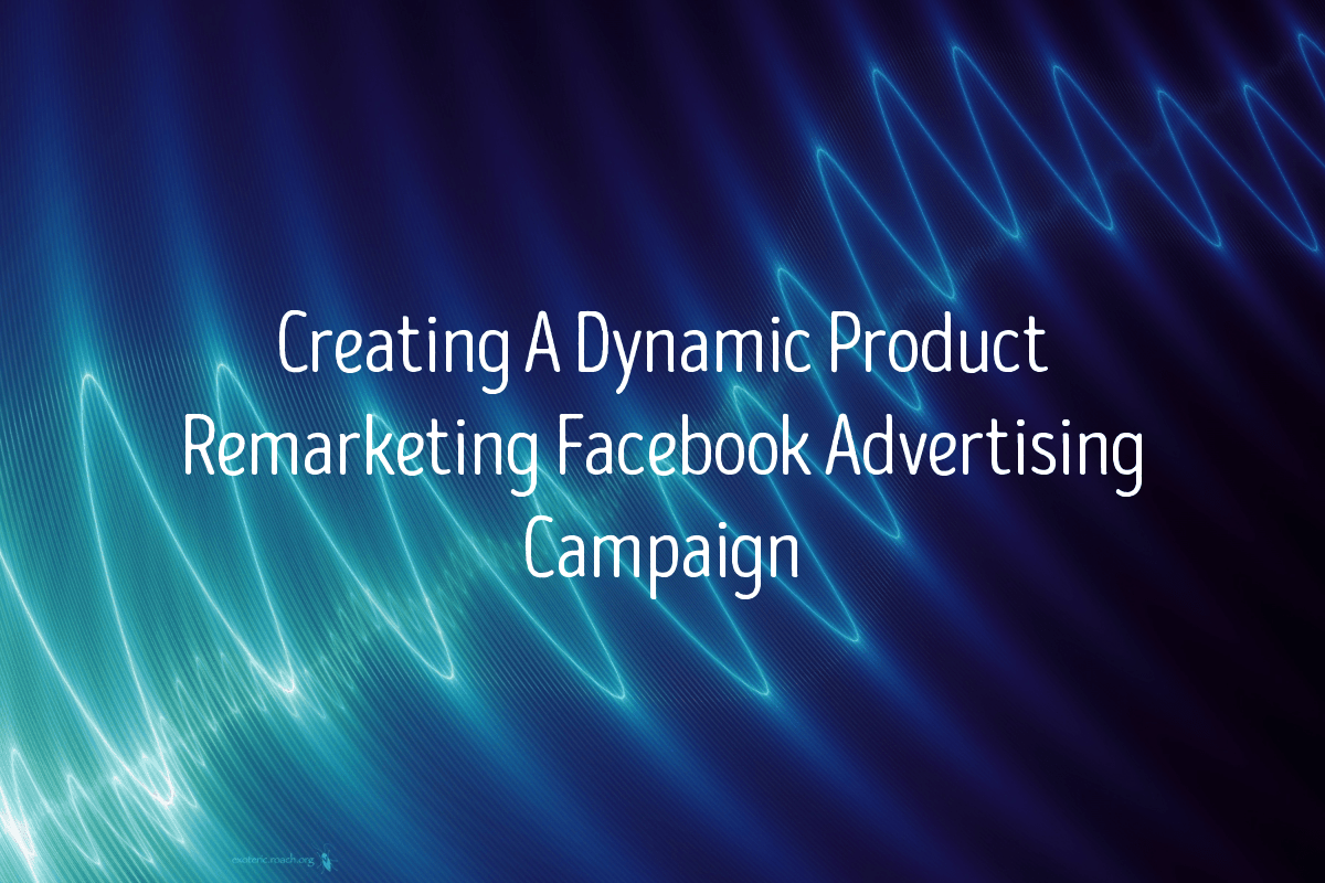 Creating A Dynamic Product Remarketing Facebook Advertising Campaign