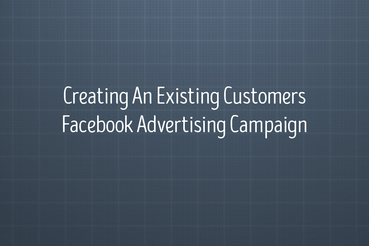Creating An Existing Customers Facebook Advertising Campaign