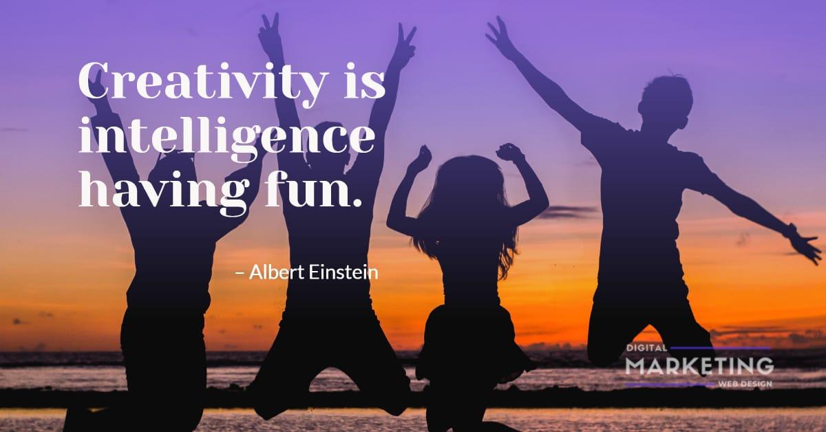 Creativity is intelligence having fun – Albert Einstein 1