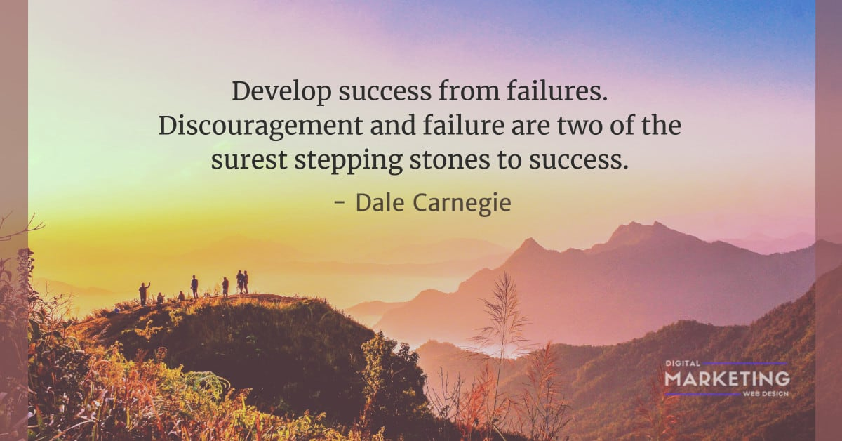 Develop success from failures. Discouragement and failure are two of the surest stepping stones to success - Dale Carnegie 2