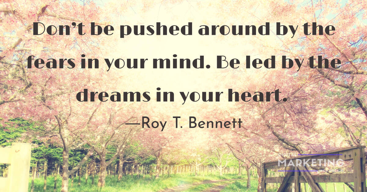 Don't be pushed around by the fears in your mind. Be led by the dreams in your heart - Roy T. Bennett 1