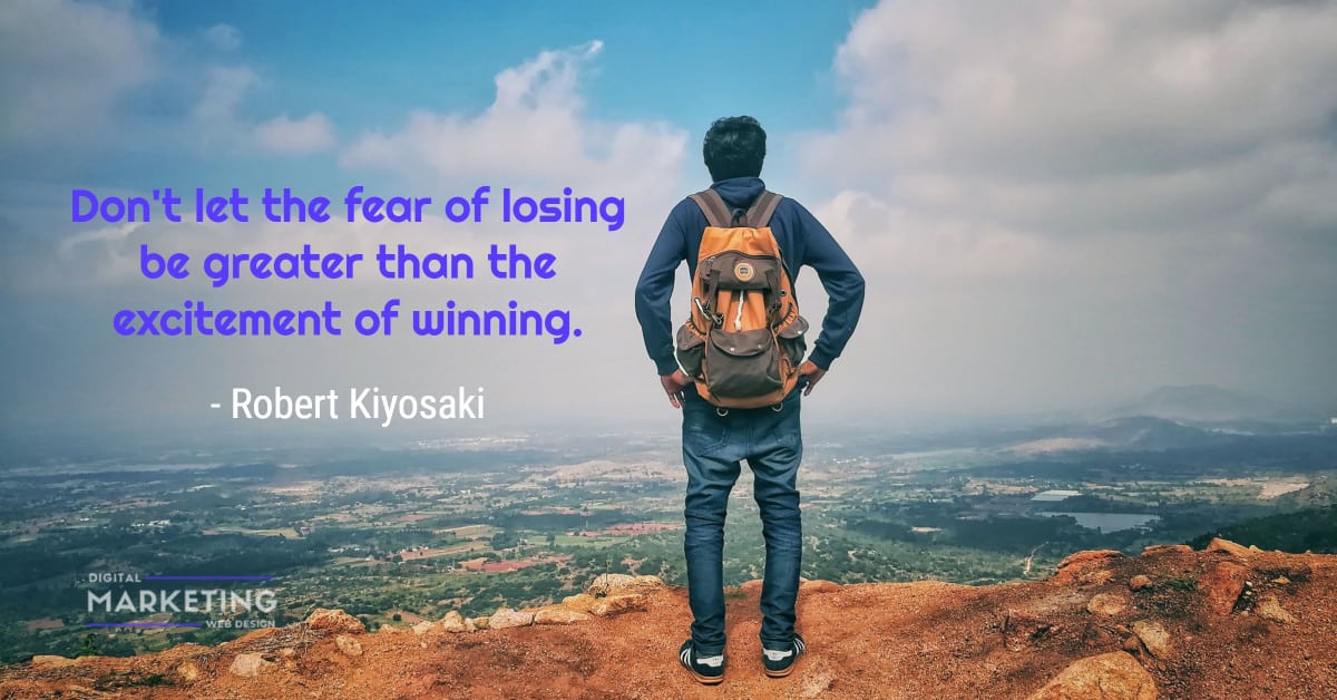 Don't let the fear of losing be greater than the excitement of winning - Robert Kiyosaki 2