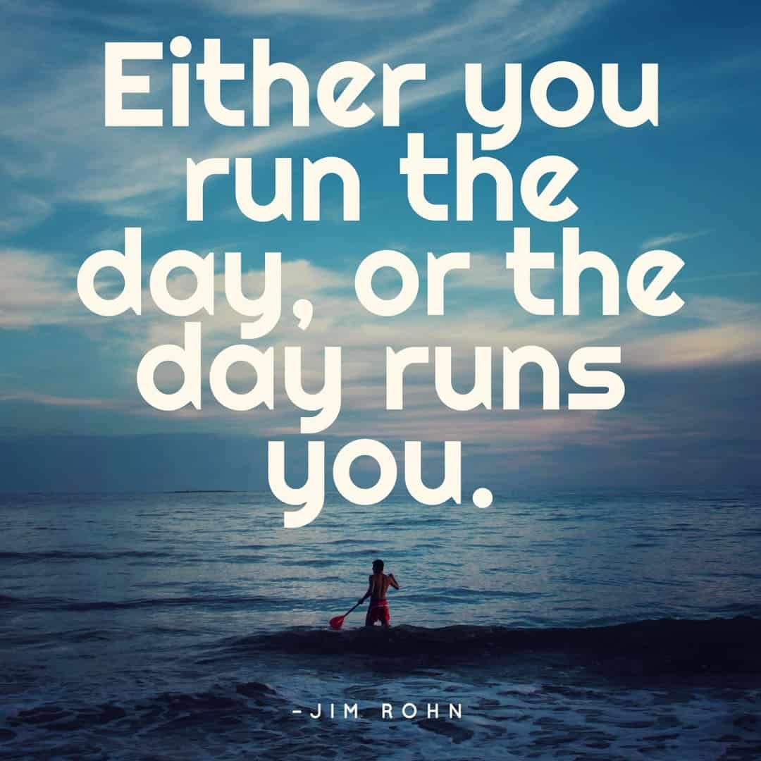 Either you run the day, or the day runs you. - Jim Rohn