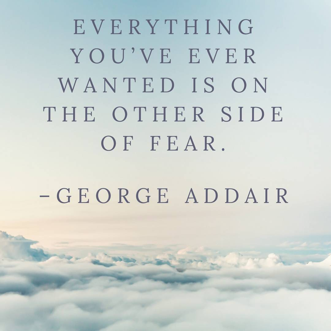 Everything you've ever wanted is on the other side of fear. –George Addair