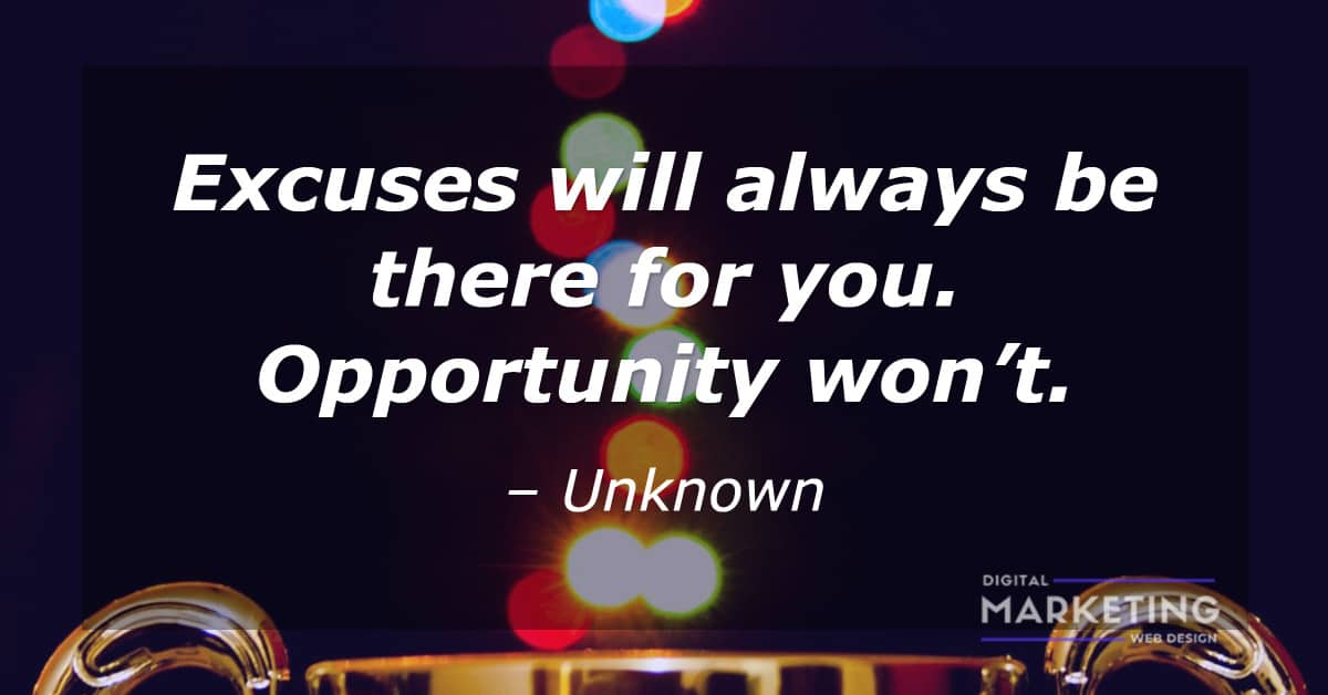 Excuses will always be there for you. Opportunity won't - UNKNOWN 1