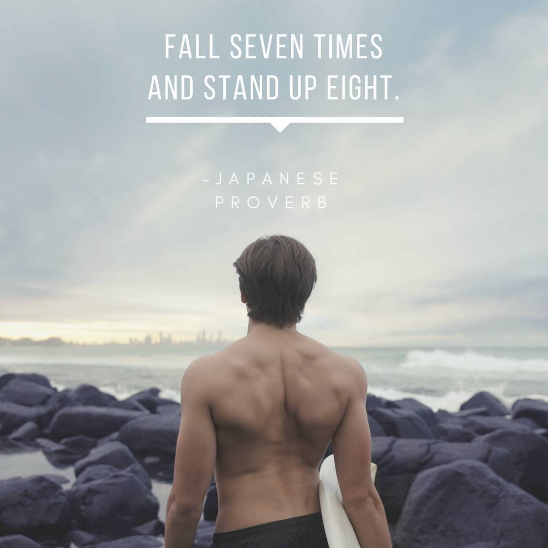 Fall seven times and stand up eight. –Japanese Proverb
