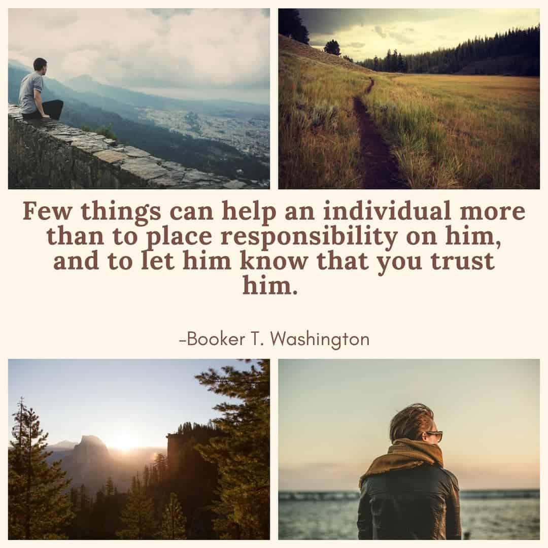 Few things can help an individual more than to place responsibility on him, and to let him know that you trust him. –Booker T. Washington