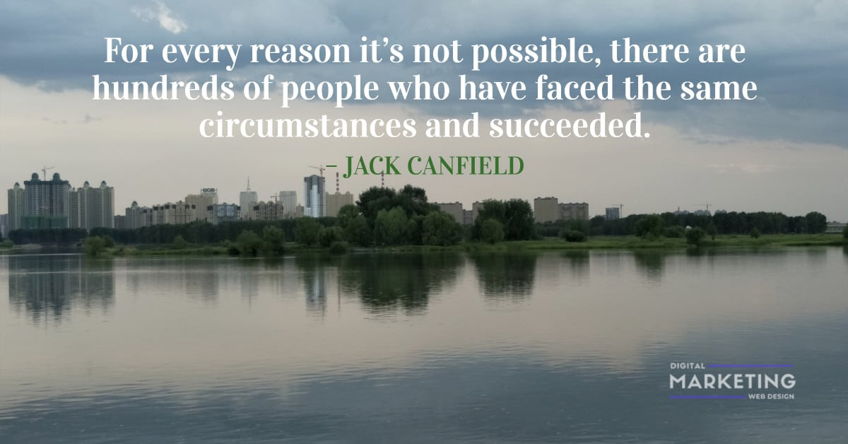 For every reason it's not possible, there are hundreds of people who have faced the same circumstances and succeeded – JACK CANFIELD 1
