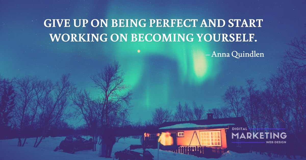 GIVE UP ON BEING PERFECT AND START WORKING ON BECOMING YOURSELF – Anna Quindlen 1