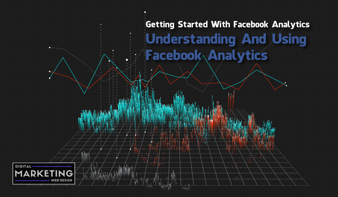 Getting Started With Facebook Analytics – Understanding And Using Facebook Analytics