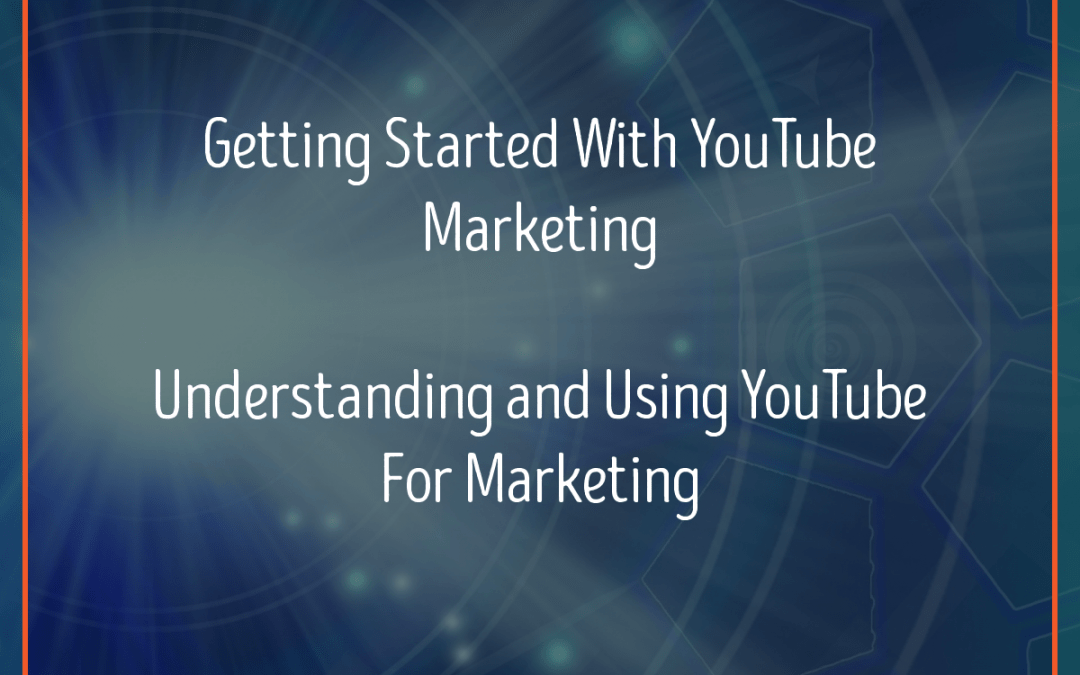 Getting Started With YouTube Marketing – Understanding And Using YouTube For Marketing