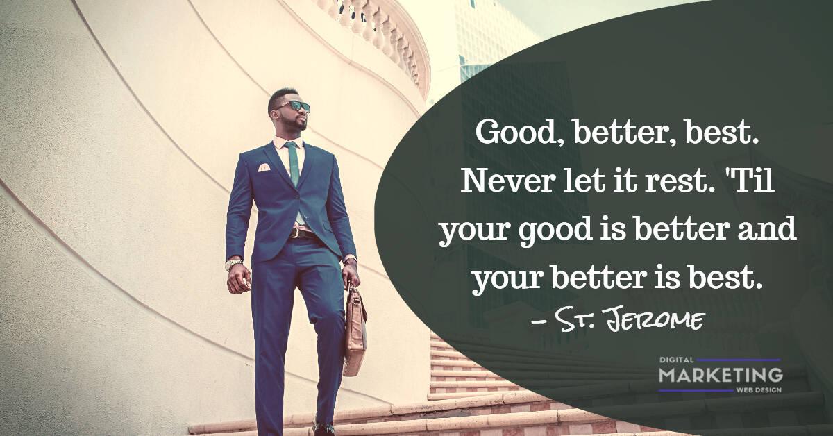 Good, better, best. Never let it rest. 'Til your good is better and your better is best - St. Jerome 1