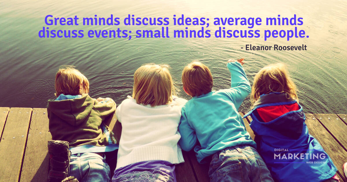 Great minds discuss ideas; average minds discuss events; small minds discuss people - Eleanor Roosevelt 1