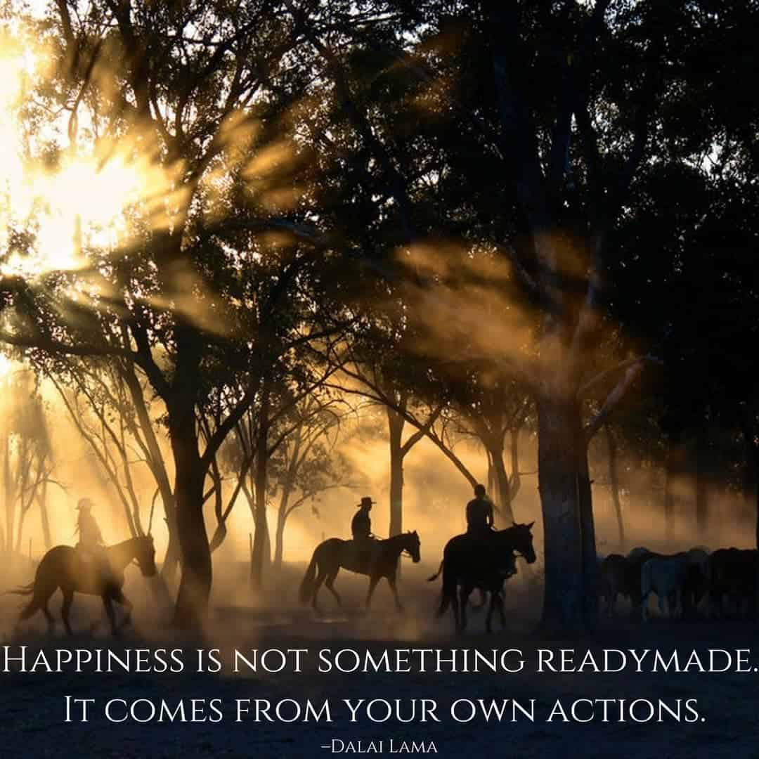 Happiness is not something readymade. It comes from your own actions. –Dalai Lama