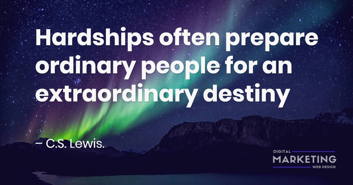Hardships often prepare ordinary people for an extraordinary destiny – C.S. Lewis. 1