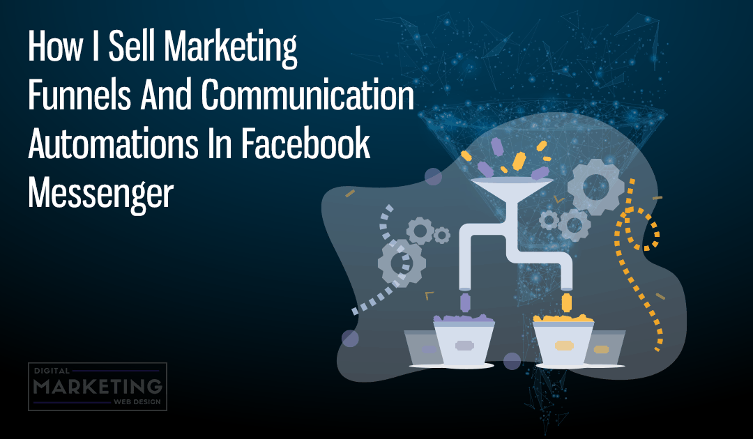 How I Sell Marketing Funnels And Communication Automations In Facebook Messenger