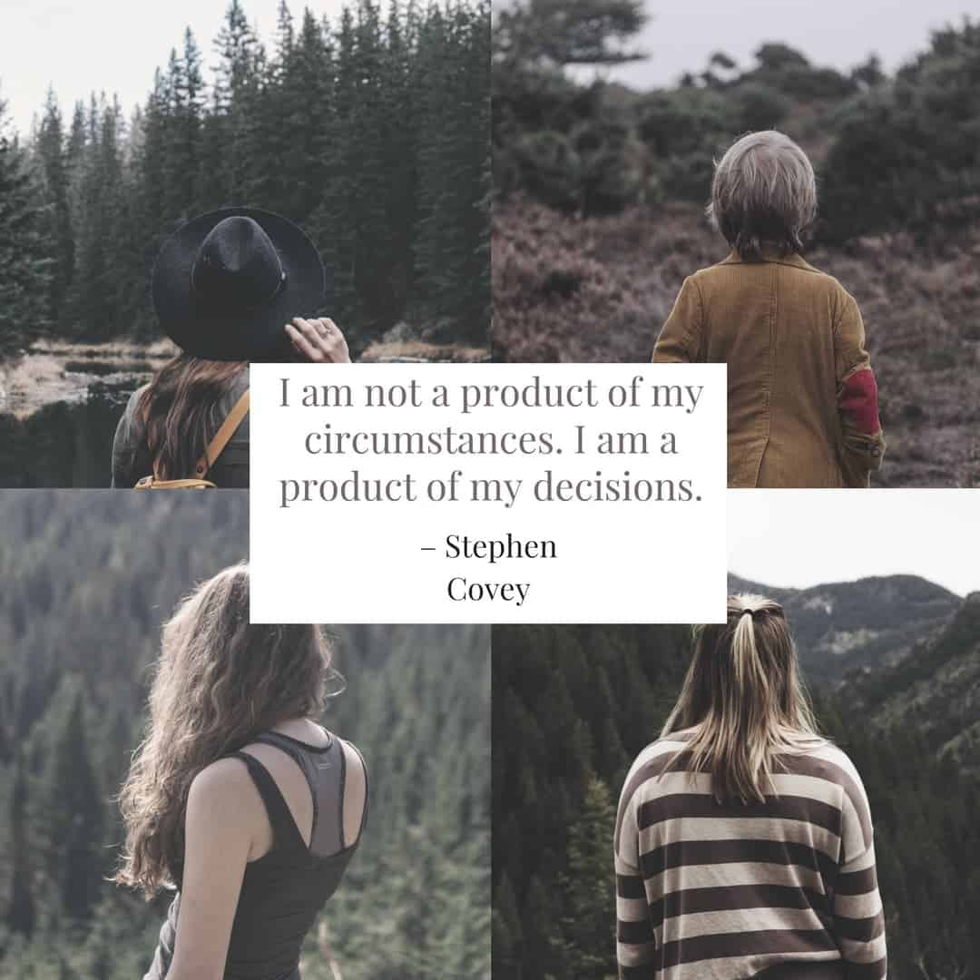 I am not a product of my circumstances. I am a product of my decisions. –Stephen Covey