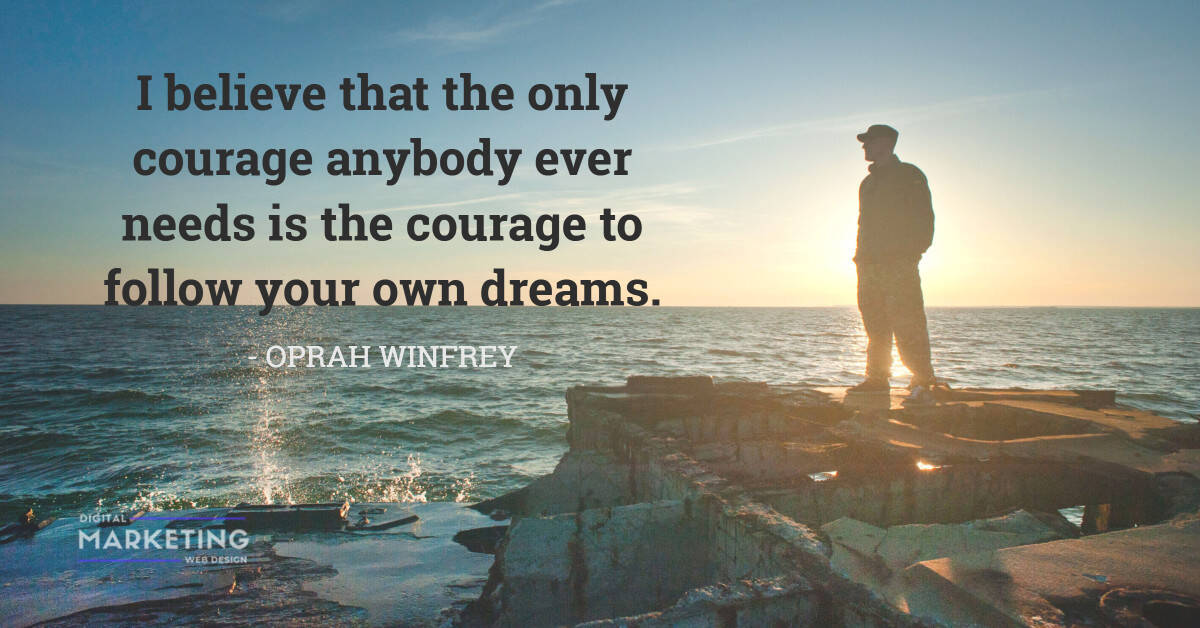I believe that the only courage anybody ever needs is the courage to follow your own dreams - OPRAH WINFREY 1
