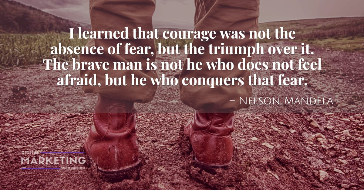 I learned that courage was not the absence of fear, but the triumph over it. The brave man is not he... - Nelson Mandela 1