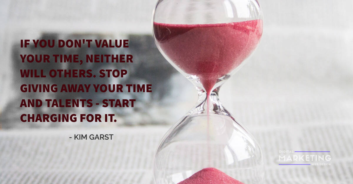 IF YOU DON'T VALUE YOUR TIME, NEITHER WILL OTHERS. STOP GIVING AWAY YOUR TIME AND TALENTS – START CHARGING FOR IT - KIM GARST 1