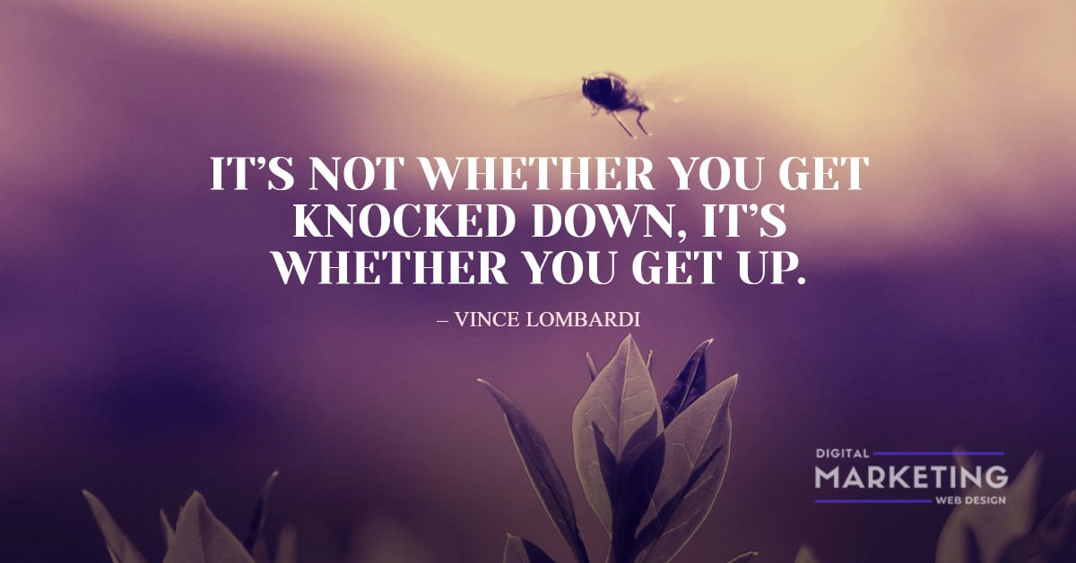 IT'S NOT WHETHER YOU GET KNOCKED DOWN, IT'S WHETHER YOU GET UP – VINCE LOMBARDI 1