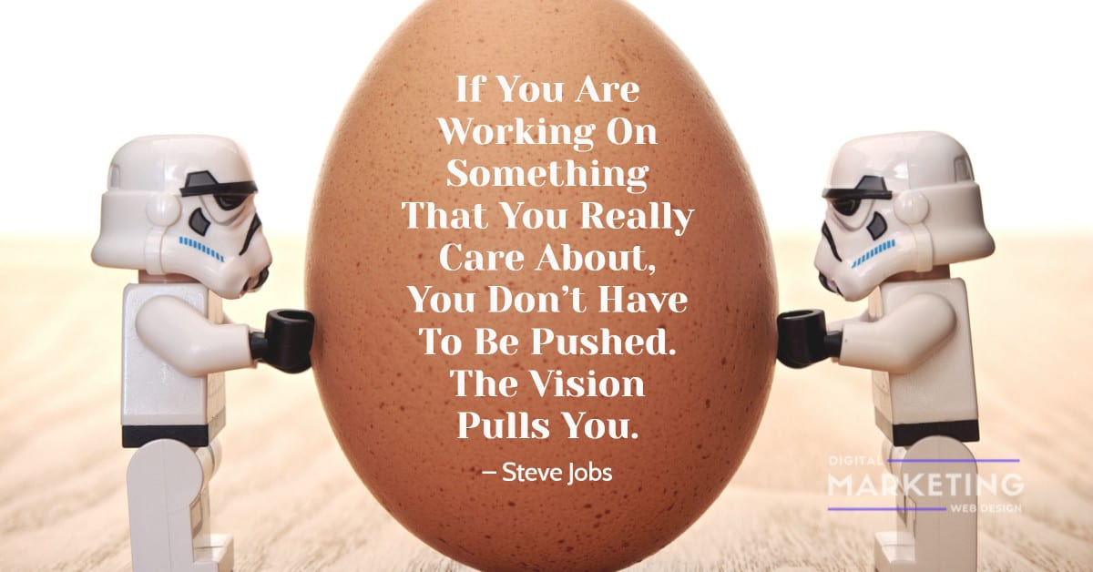 If You Are Working On Something That You Really Care About, You Don't Have To Be Pushed. The Vision Pulls You – Steve Jobs 1