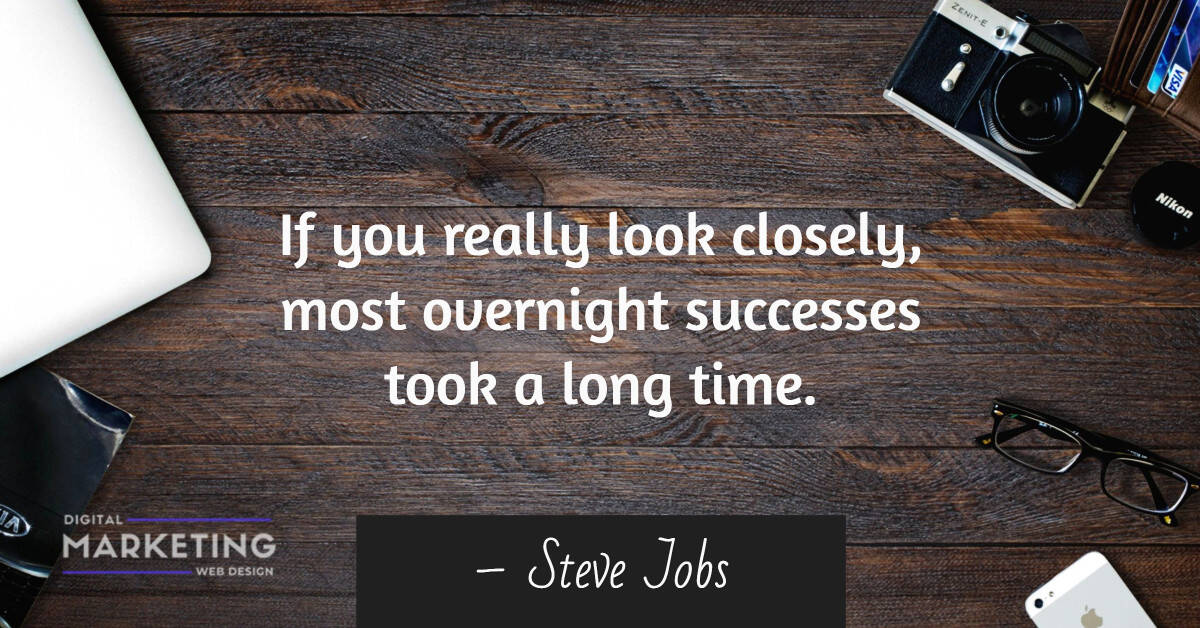 If you really look closely, most overnight successes took a long time – Steve Jobs 1