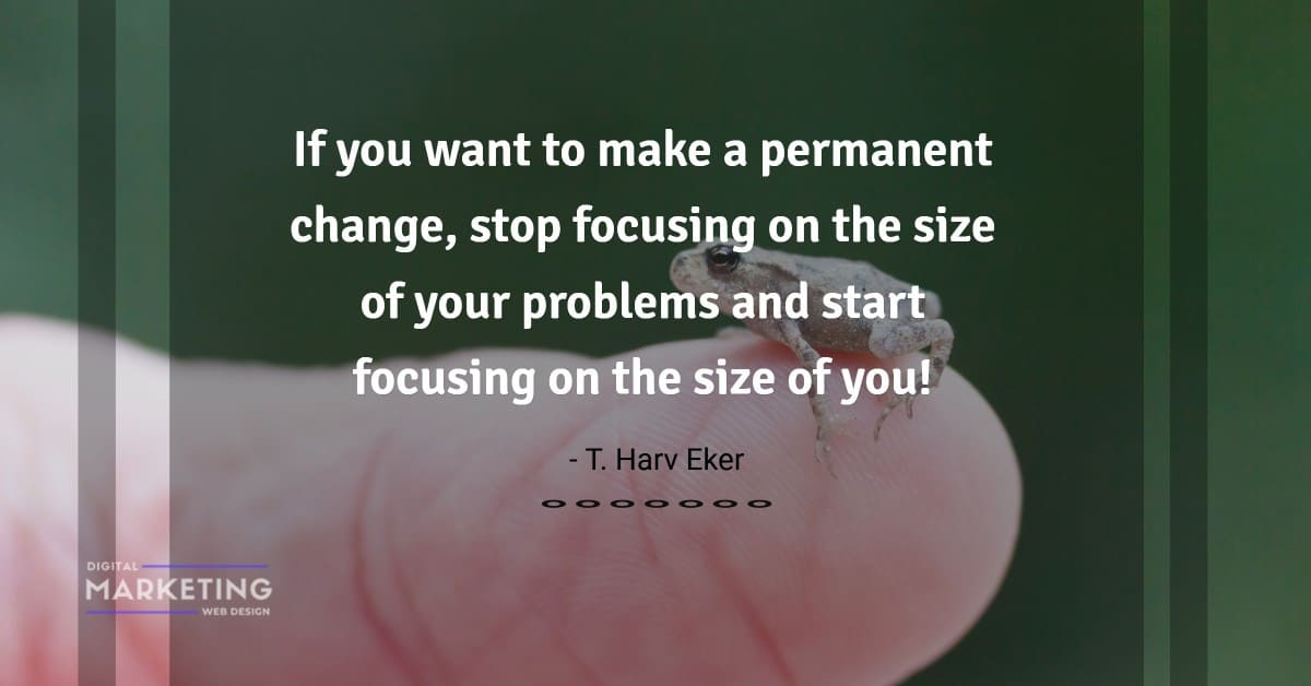If you want to make a permanent change, stop focusing on the size of your problems and start... - T. Harv Eker 1