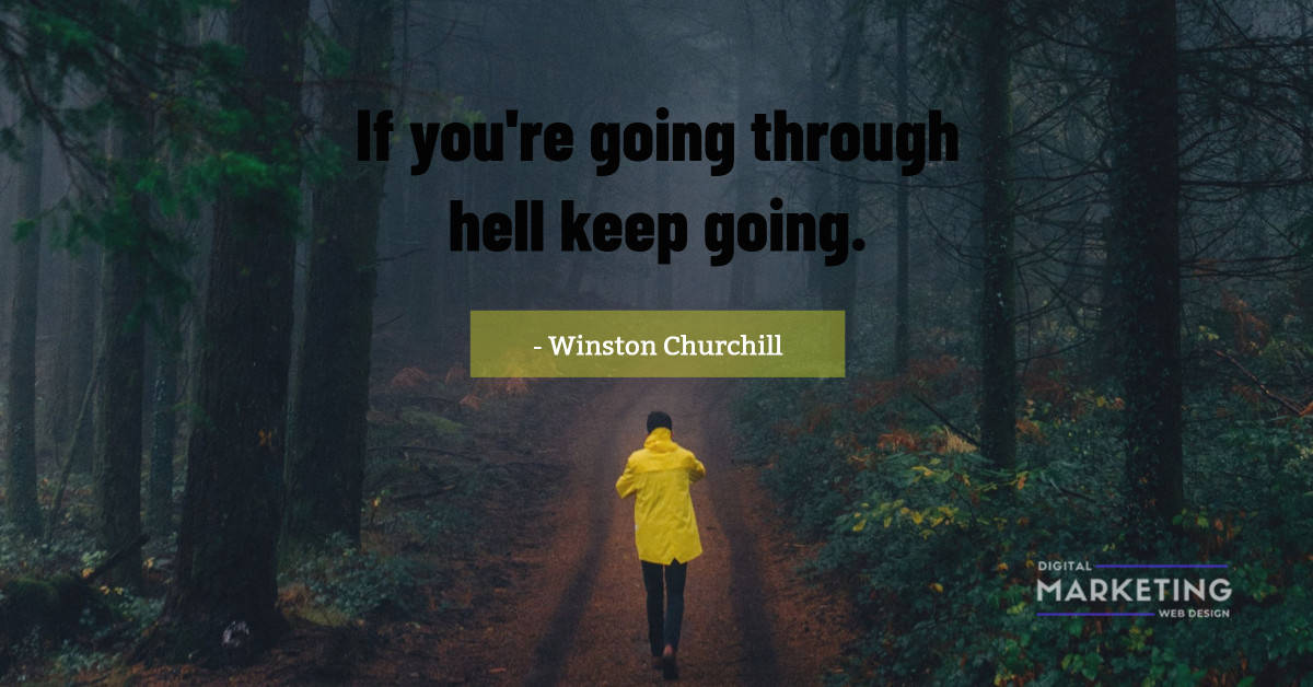 If you're going through hell keep going - Winston Churchill 1