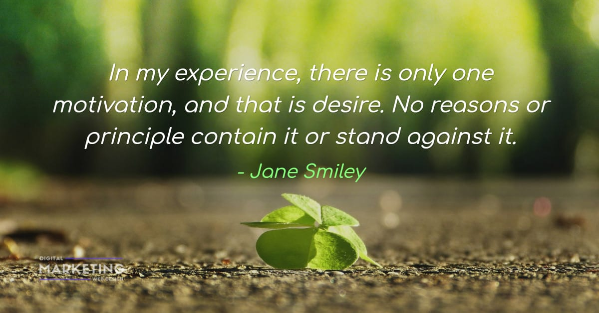 In my experience, there is only one motivation, and that is desire. No reasons or principle contain... - Jane Smiley 1