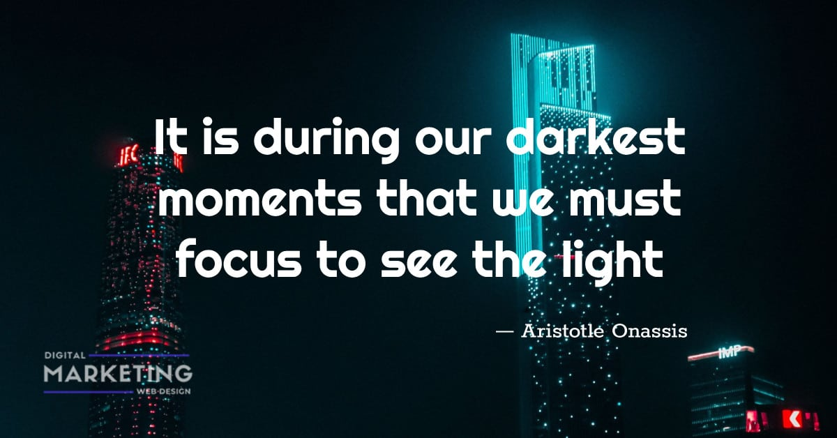 It is during our darkest moments that we must focus to see the light - Aristotle Onassis 1