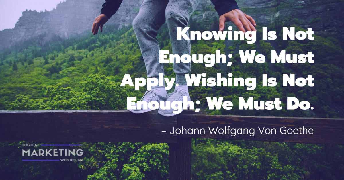 Knowing Is Not Enough; We Must Apply. Wishing Is Not Enough; We Must Do – Johann Wolfgang Von Goethe 1
