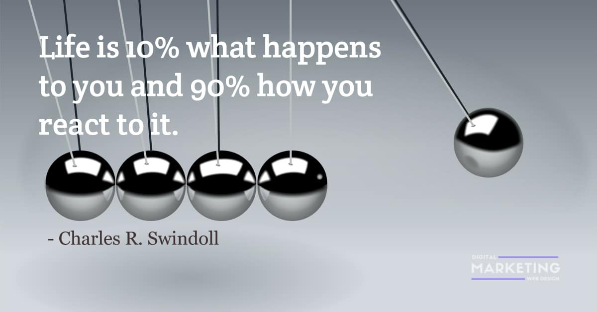 Life is 10% what happens to you and 90% how you react to it - Charles R. Swindoll 1