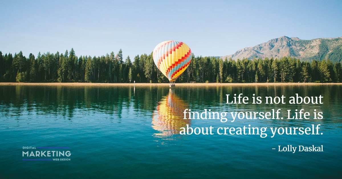 Life is not about finding yourself. Life is about creating yourself - Lolly Daskal 1