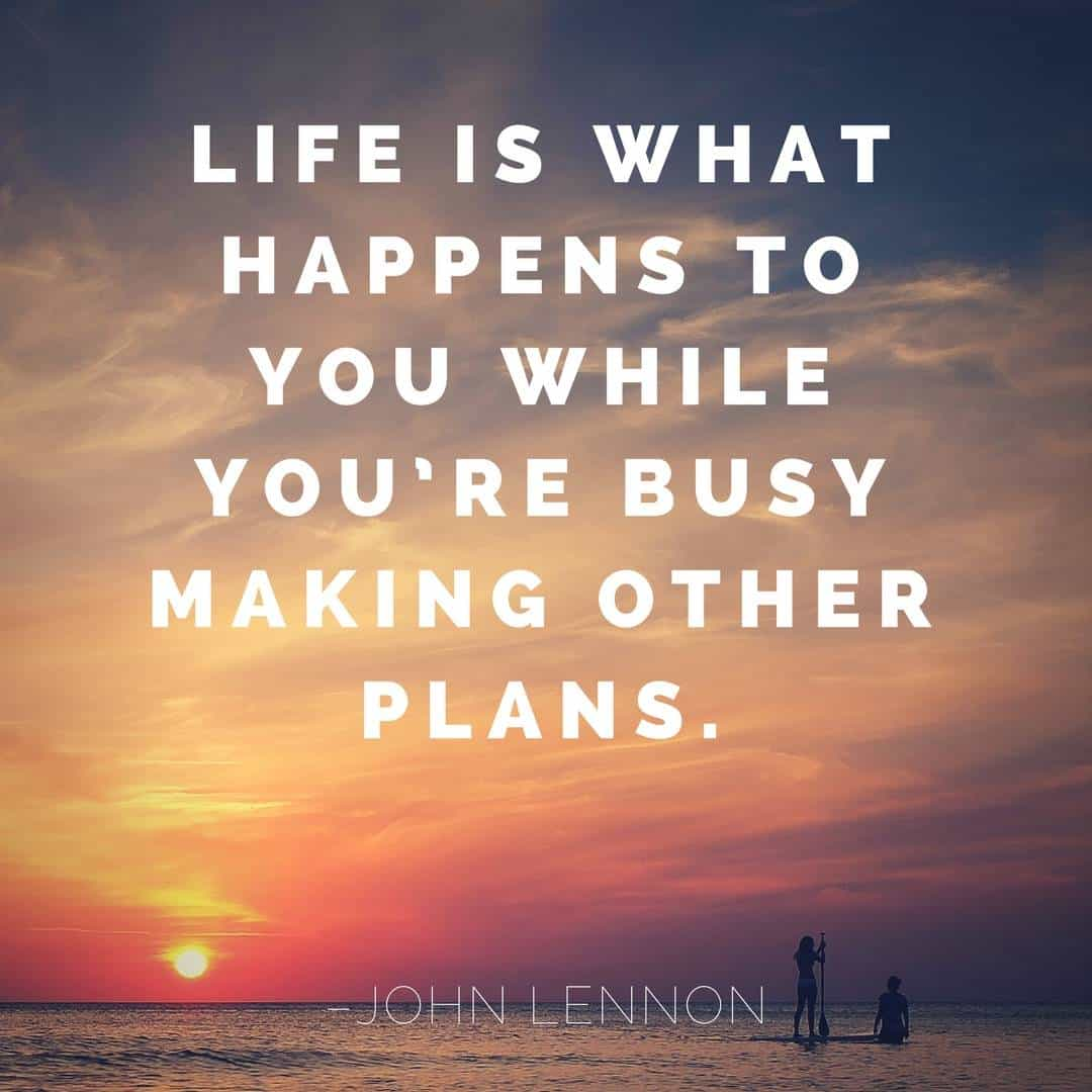 Life is what happens to you while you're busy making other plans. - John Lennon