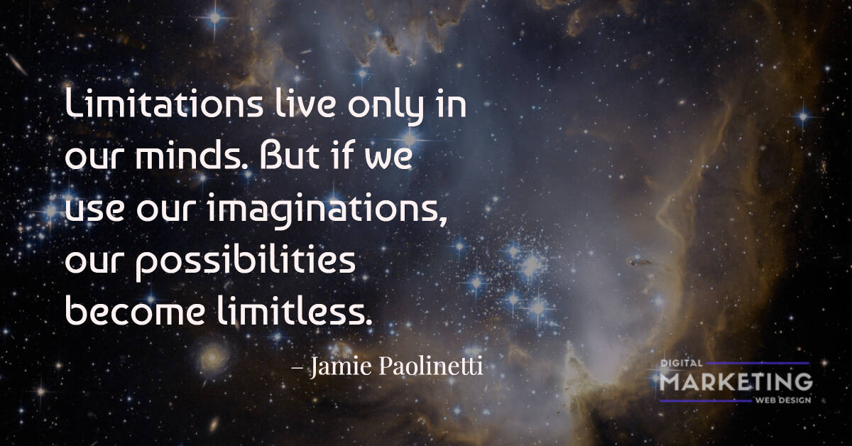 Limitations live only in our minds. But if we use our imaginations, our possibilities become limitless - Jamie Paolinetti 1