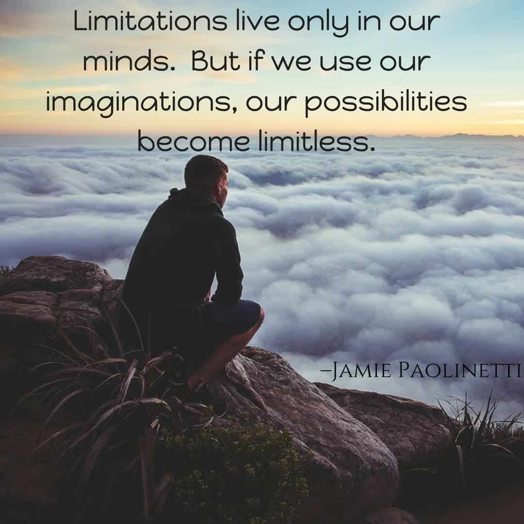 Limitations live only in our minds. But if we use our imaginations, our possibilities become limitless. –Jamie Paolinetti