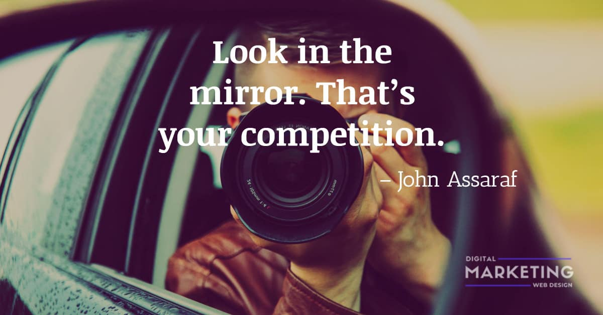 Look in the mirror. That's your competition - John Assaraf 1