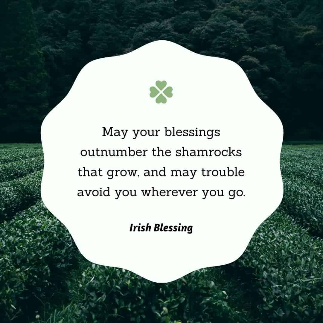May your blessings outnumber the shamrocks that grow, and may trouble avoid you wherever you go. - Irish Blessing