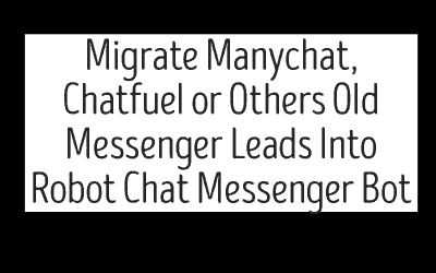 Migrate Manychat, Chatfuel or Others Old Messenger Leads Into Robot Chat Messenger Bot