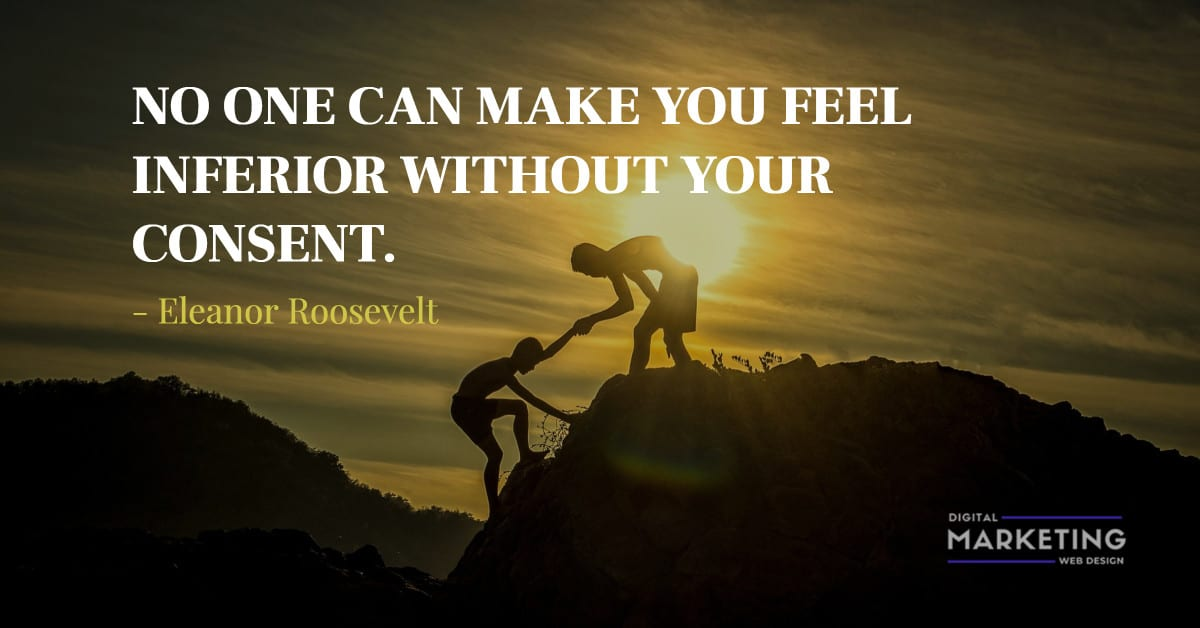 NO ONE CAN MAKE YOU FEEL INFERIOR WITHOUT YOUR CONSENT - Eleanor Roosevelt 1