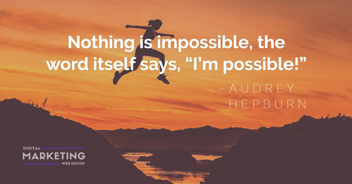"""Nothing is impossible, the word itself says, """"I'm possible!"""" – AUDREY  HEPBURN 1"""