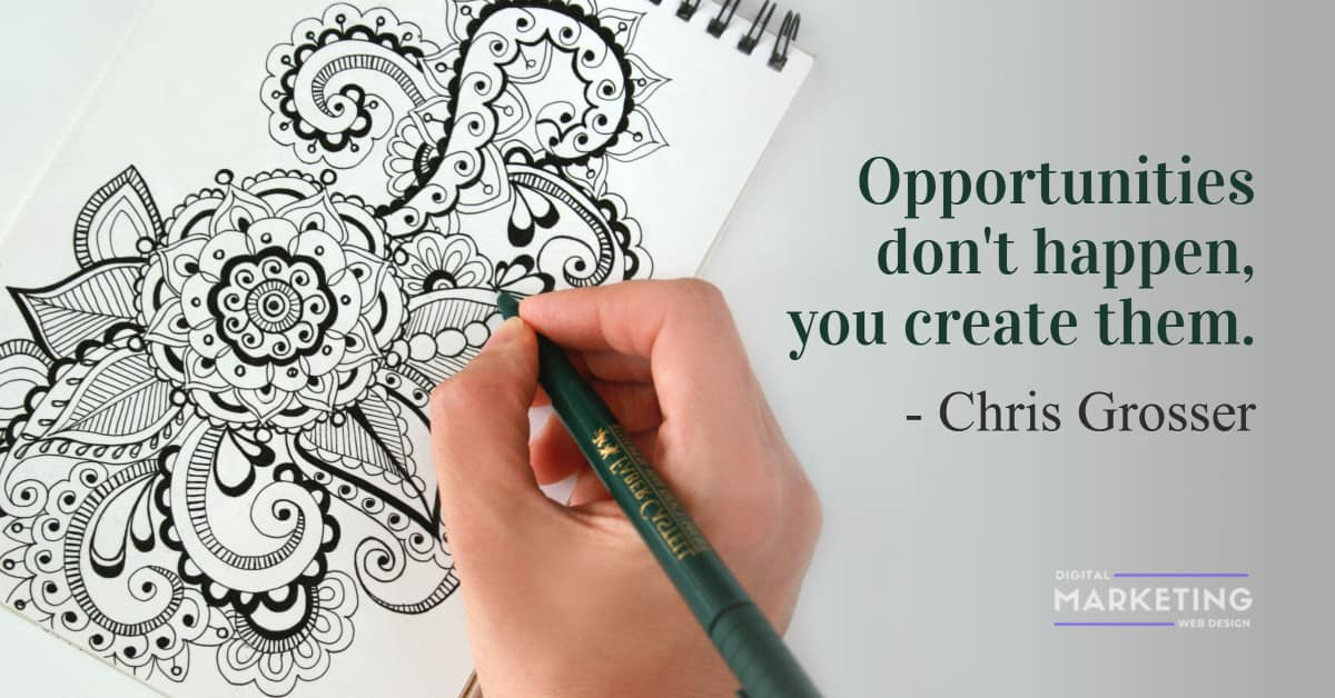 Opportunities don't happen, you create them - Chris Grosser 1